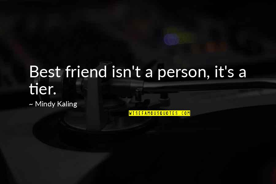 A Best Friend Quotes By Mindy Kaling: Best friend isn't a person, it's a tier.