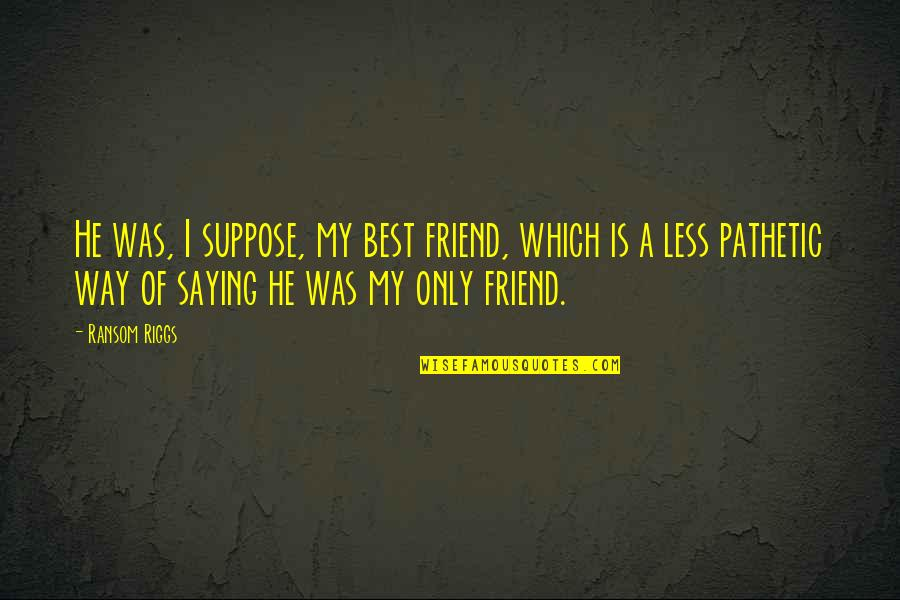 A Best Friend Quotes By Ransom Riggs: He was, I suppose, my best friend, which
