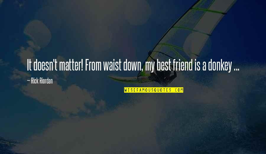 A Best Friend Quotes By Rick Riordan: It doesn't matter! From waist down, my best