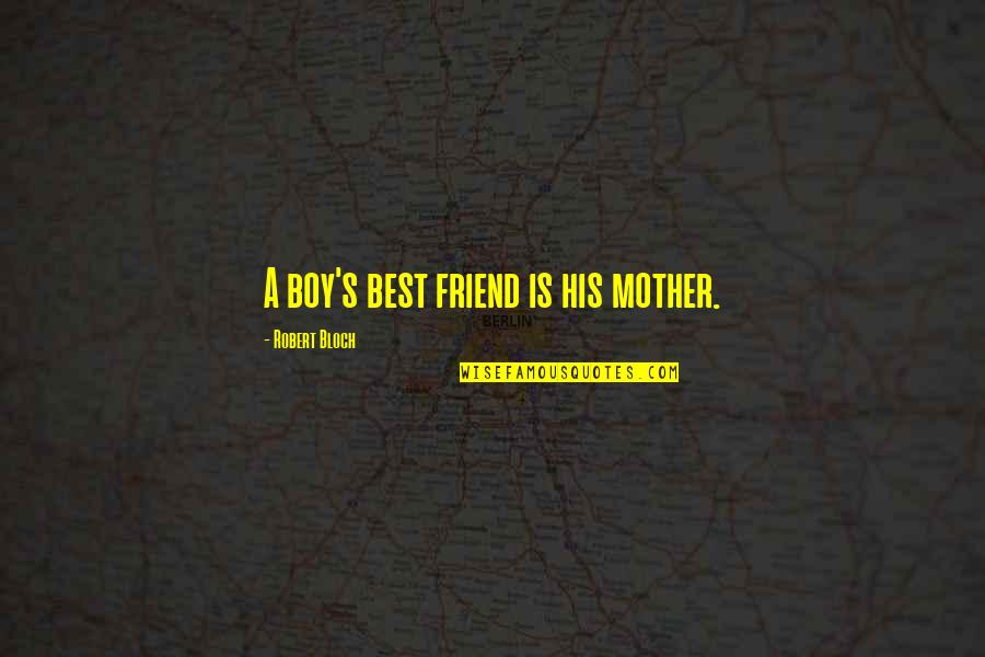 A Best Friend Quotes By Robert Bloch: A boy's best friend is his mother.