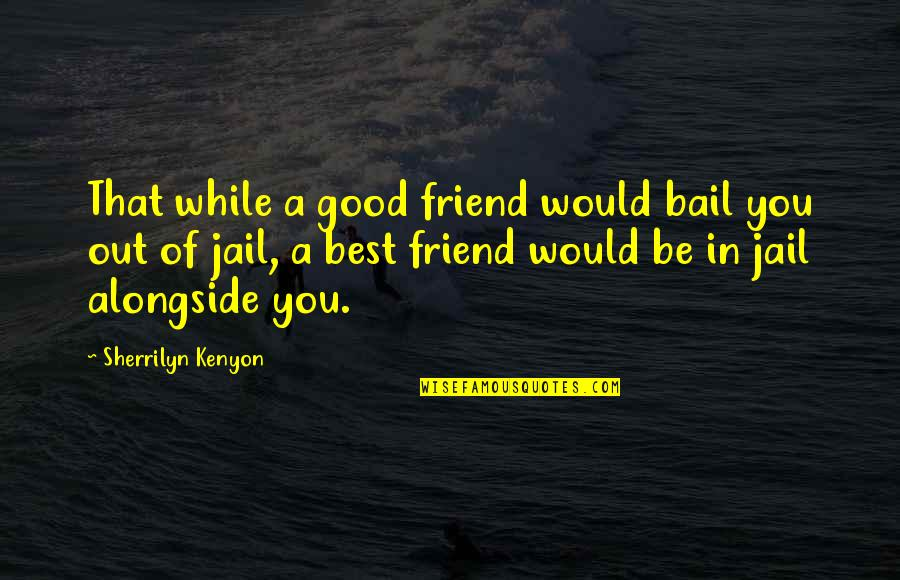 A Best Friend Quotes By Sherrilyn Kenyon: That while a good friend would bail you