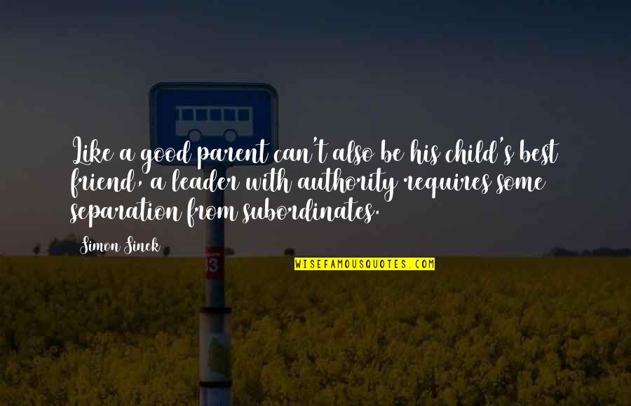 A Best Friend Quotes By Simon Sinek: Like a good parent can't also be his
