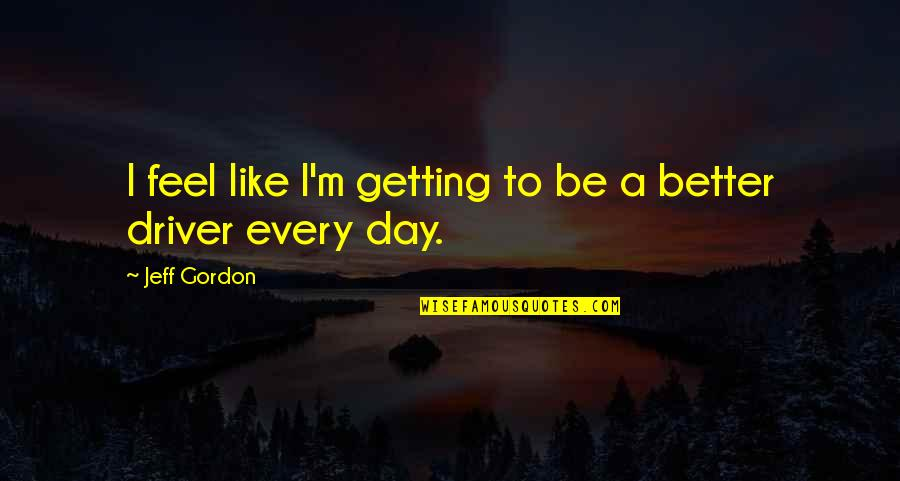 A Better Tomorrow Movie Quotes By Jeff Gordon: I feel like I'm getting to be a