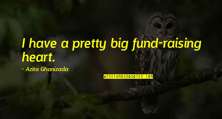 A Big Heart Quotes By Azita Ghanizada: I have a pretty big fund-raising heart.