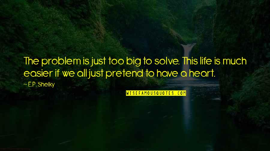 A Big Heart Quotes By E.P. Shelky: The problem is just too big to solve.