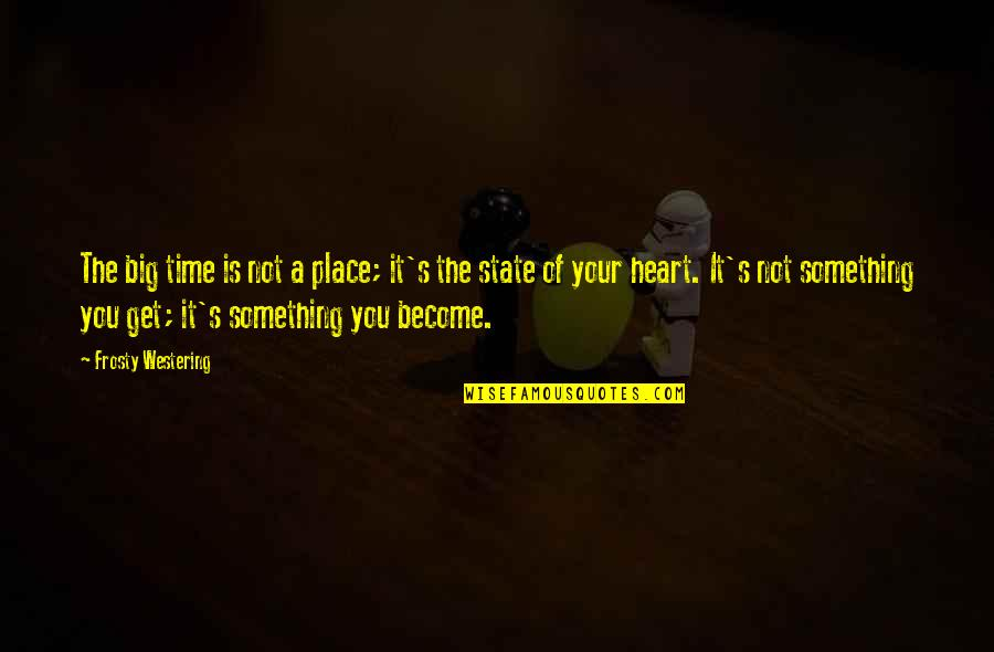 A Big Heart Quotes By Frosty Westering: The big time is not a place; it's