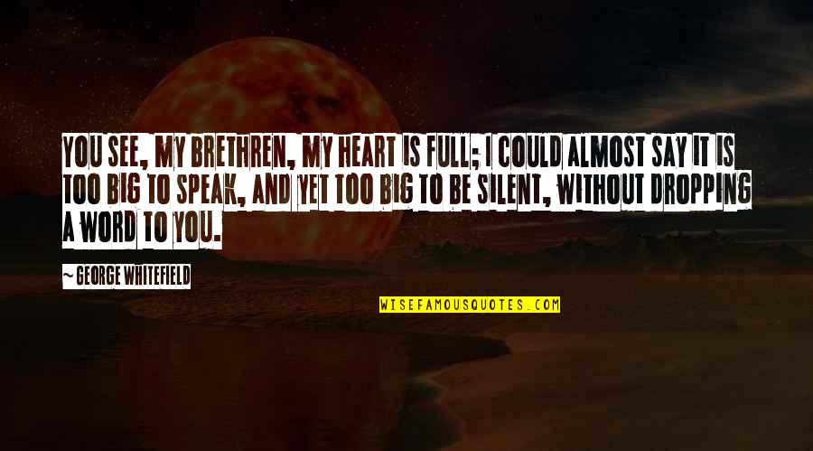 A Big Heart Quotes By George Whitefield: You see, my brethren, my heart is full;