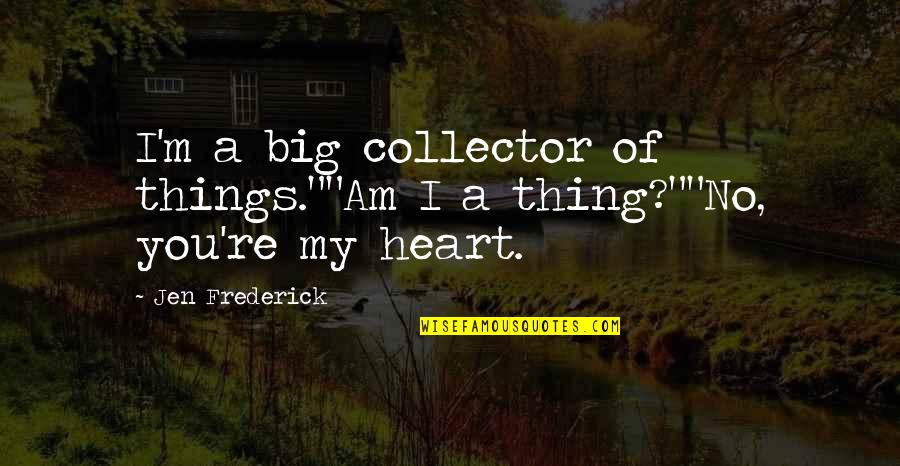 "A Big Heart Quotes By Jen Frederick: I'm a big collector of things.""""Am I a"