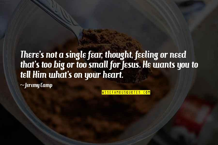 A Big Heart Quotes By Jeremy Camp: There's not a single fear, thought, feeling or