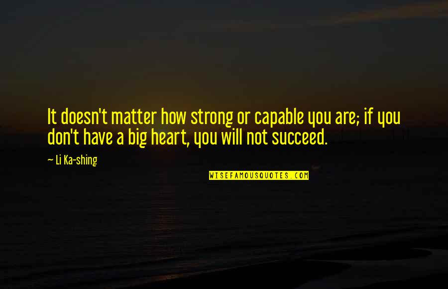 A Big Heart Quotes By Li Ka-shing: It doesn't matter how strong or capable you