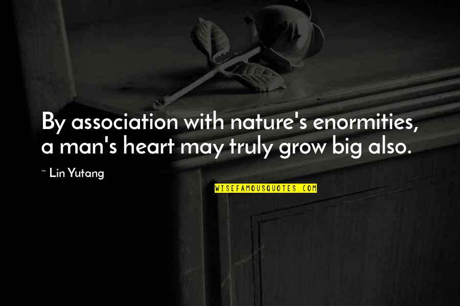 A Big Heart Quotes By Lin Yutang: By association with nature's enormities, a man's heart