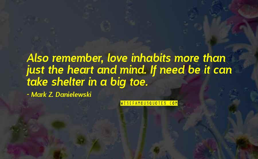 A Big Heart Quotes By Mark Z. Danielewski: Also remember, love inhabits more than just the