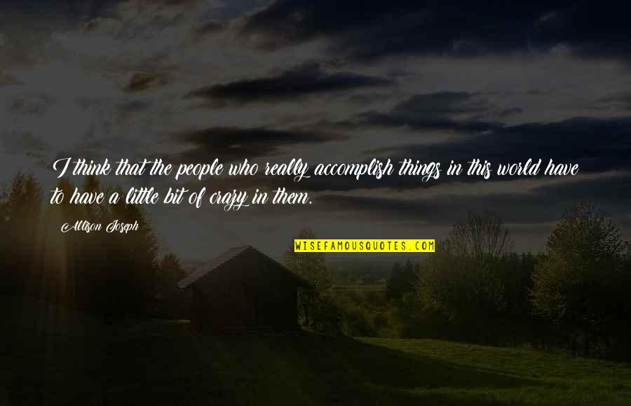 A Bit Crazy Quotes By Allison Joseph: I think that the people who really accomplish