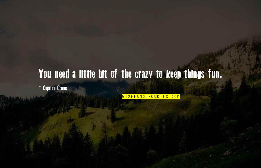 A Bit Crazy Quotes By Caprice Crane: You need a little bit of the crazy