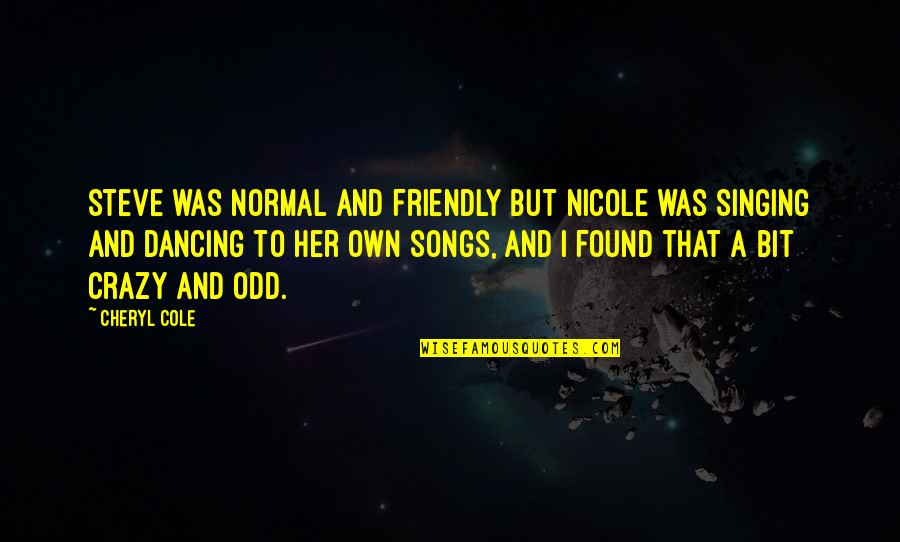 A Bit Crazy Quotes By Cheryl Cole: Steve was normal and friendly but Nicole was