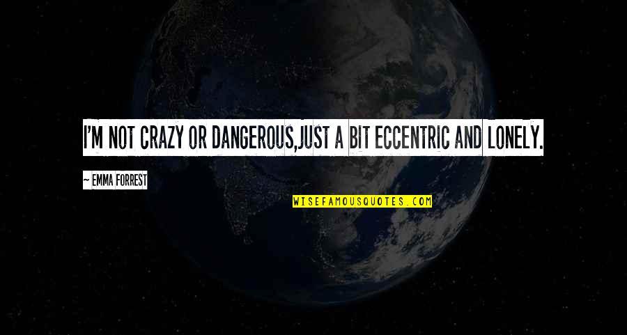A Bit Crazy Quotes By Emma Forrest: I'm not crazy or dangerous,just a bit eccentric