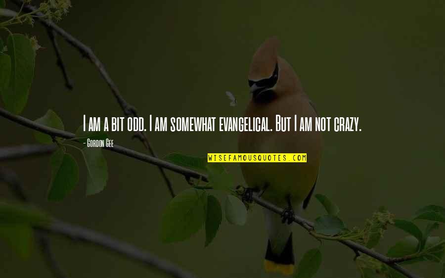 A Bit Crazy Quotes By Gordon Gee: I am a bit odd. I am somewhat