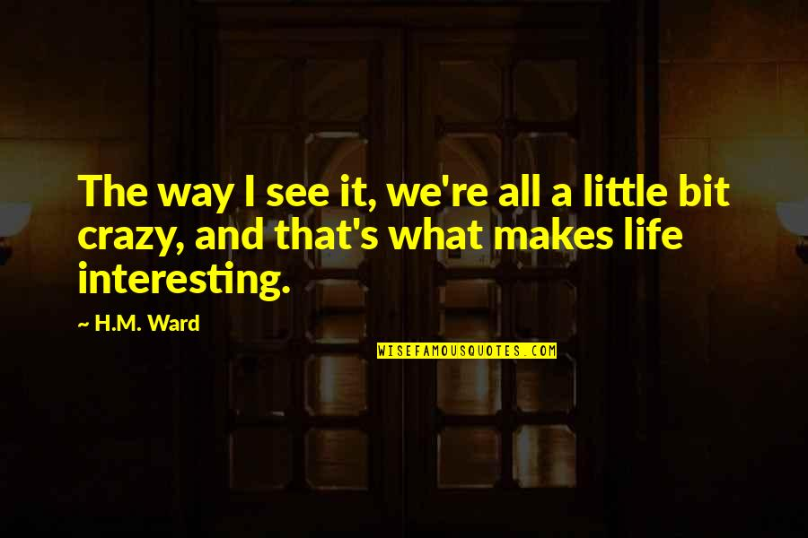 A Bit Crazy Quotes By H.M. Ward: The way I see it, we're all a