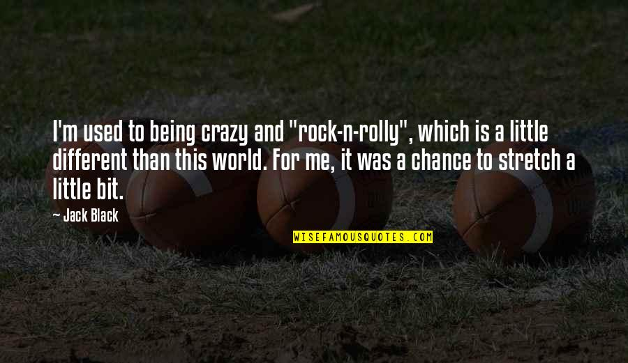 """A Bit Crazy Quotes By Jack Black: I'm used to being crazy and """"rock-n-rolly"""", which"""