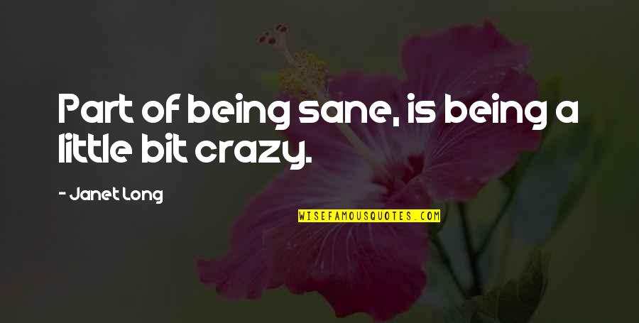 A Bit Crazy Quotes By Janet Long: Part of being sane, is being a little