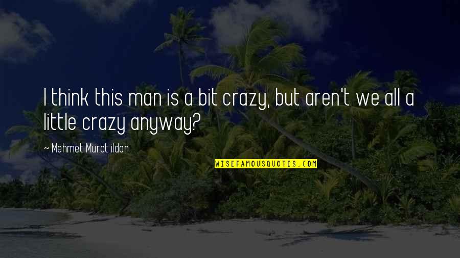 A Bit Crazy Quotes By Mehmet Murat Ildan: I think this man is a bit crazy,