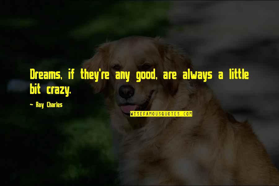 A Bit Crazy Quotes By Ray Charles: Dreams, if they're any good, are always a