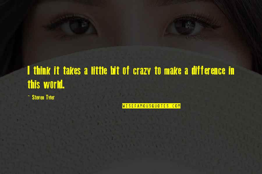 A Bit Crazy Quotes By Steven Tyler: I think it takes a little bit of