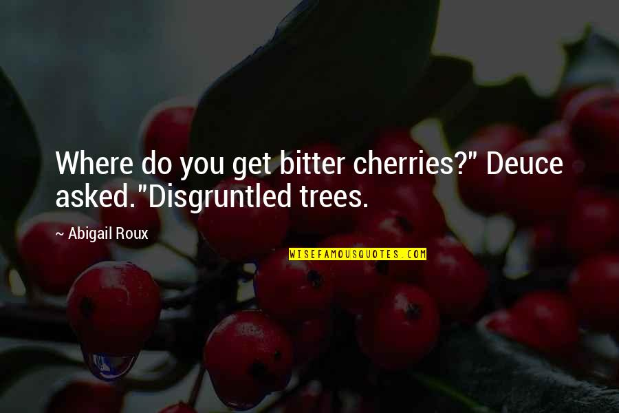 "A Bitter Ex Quotes By Abigail Roux: Where do you get bitter cherries?"" Deuce asked.""Disgruntled"