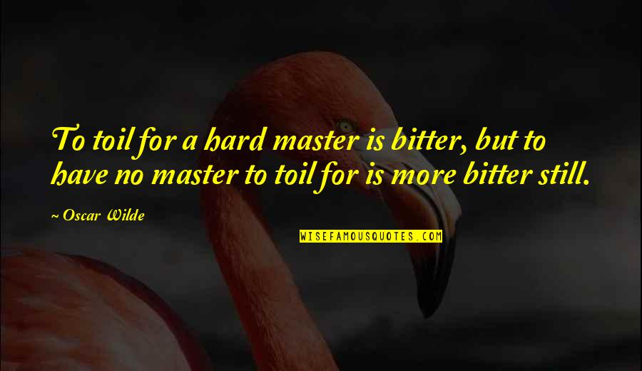 A Bitter Ex Quotes By Oscar Wilde: To toil for a hard master is bitter,