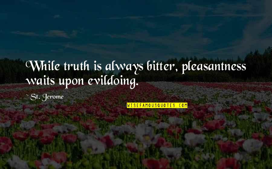 A Bitter Ex Quotes By St. Jerome: While truth is always bitter, pleasantness waits upon