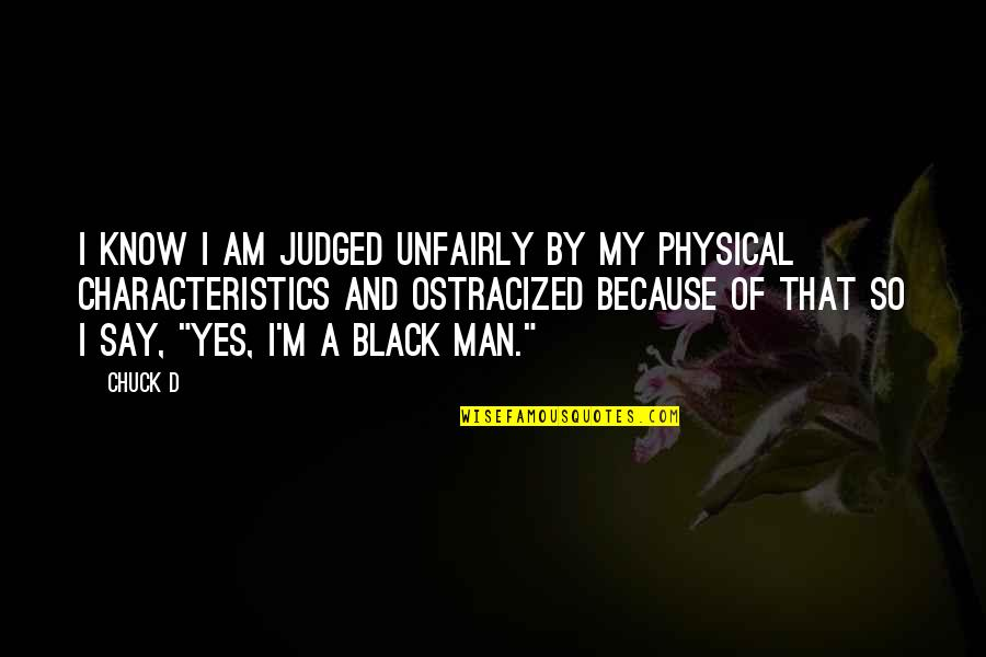 A Black Man Quotes By Chuck D: I know I am judged unfairly by my