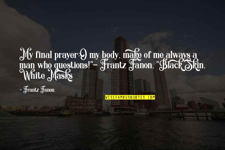 A Black Man Quotes By Frantz Fanon: My final prayer:O my body, make of me