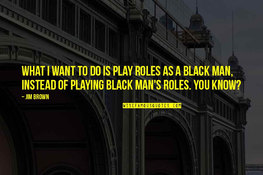 A Black Man Quotes By Jim Brown: What I want to do is play roles