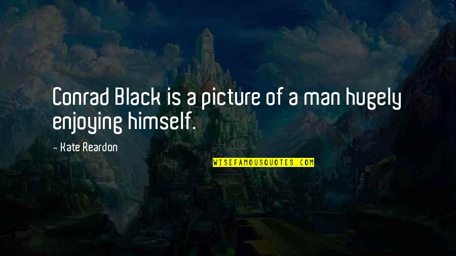 A Black Man Quotes By Kate Reardon: Conrad Black is a picture of a man