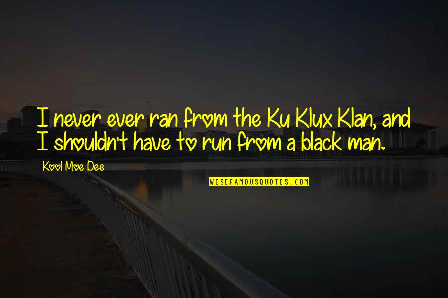 A Black Man Quotes By Kool Moe Dee: I never ever ran from the Ku Klux