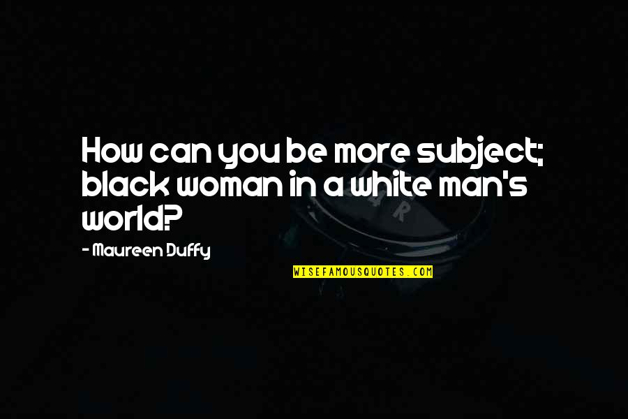 A Black Man Quotes By Maureen Duffy: How can you be more subject; black woman