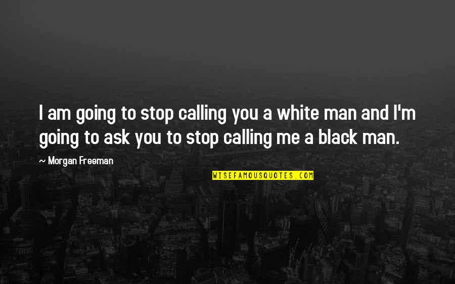 A Black Man Quotes By Morgan Freeman: I am going to stop calling you a