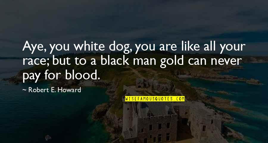 A Black Man Quotes By Robert E. Howard: Aye, you white dog, you are like all