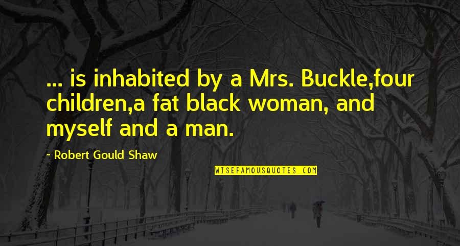 A Black Man Quotes By Robert Gould Shaw: ... is inhabited by a Mrs. Buckle,four children,a