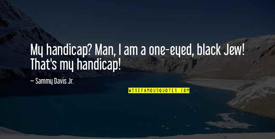A Black Man Quotes By Sammy Davis Jr.: My handicap? Man, I am a one-eyed, black
