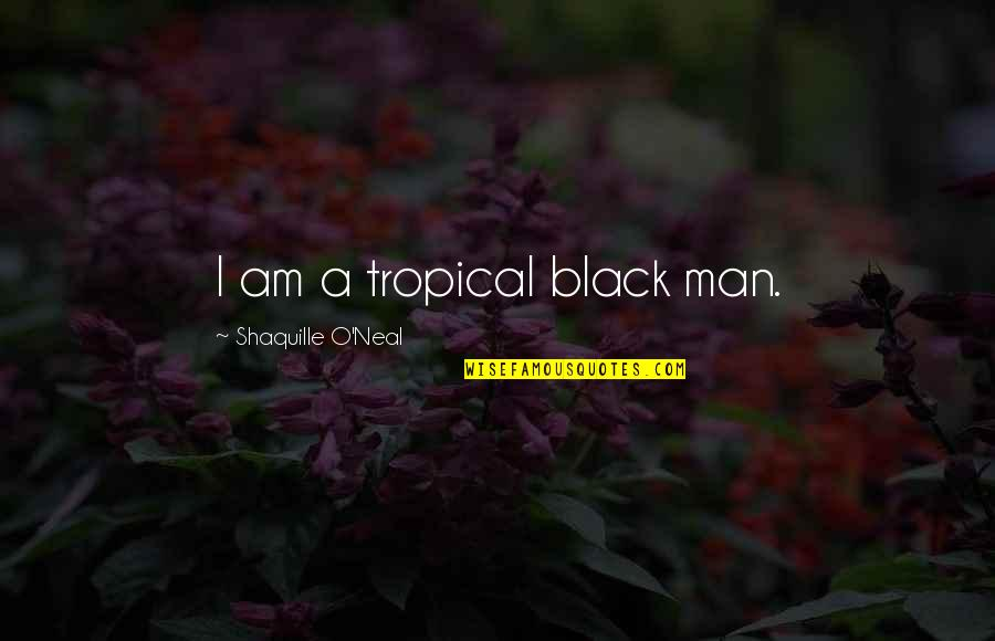 A Black Man Quotes By Shaquille O'Neal: I am a tropical black man.