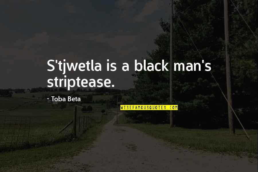 A Black Man Quotes By Toba Beta: S'tjwetla is a black man's striptease.
