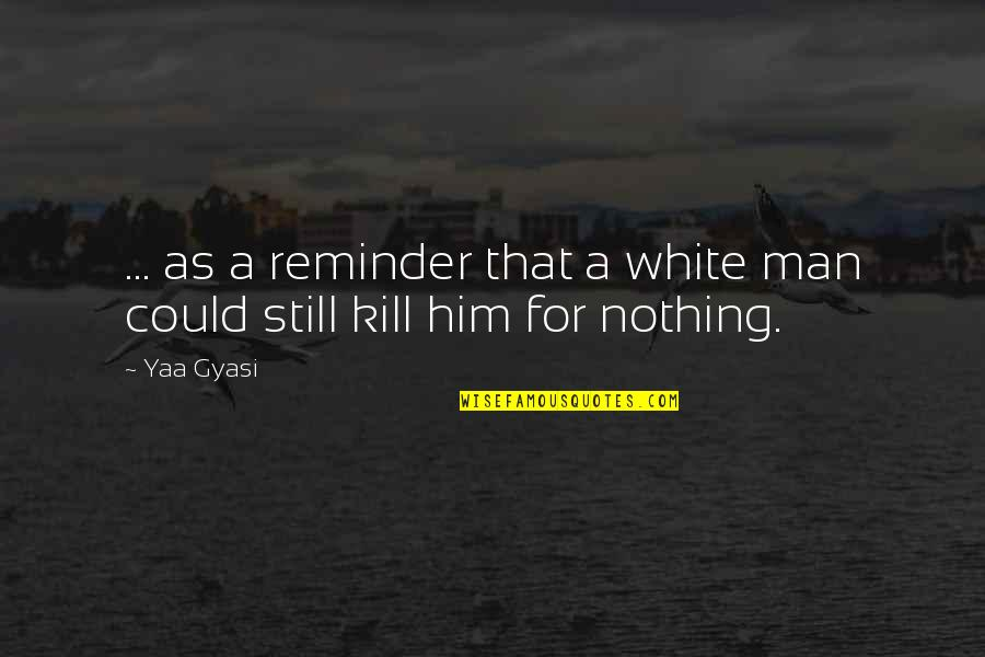 A Black Man Quotes By Yaa Gyasi: ... as a reminder that a white man