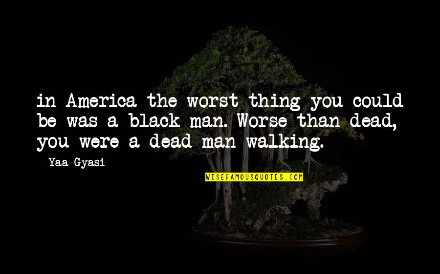 A Black Man Quotes By Yaa Gyasi: in America the worst thing you could be