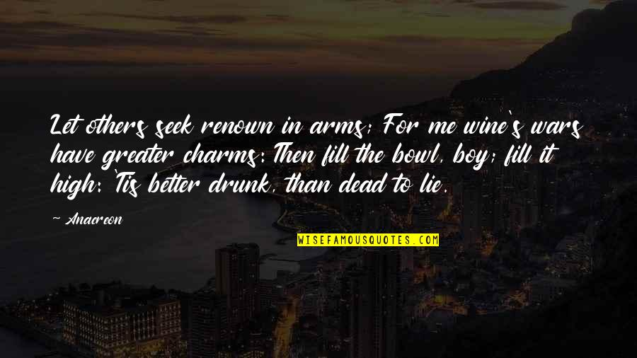 A Boy Lying To You Quotes By Anacreon: Let others seek renown in arms; For me