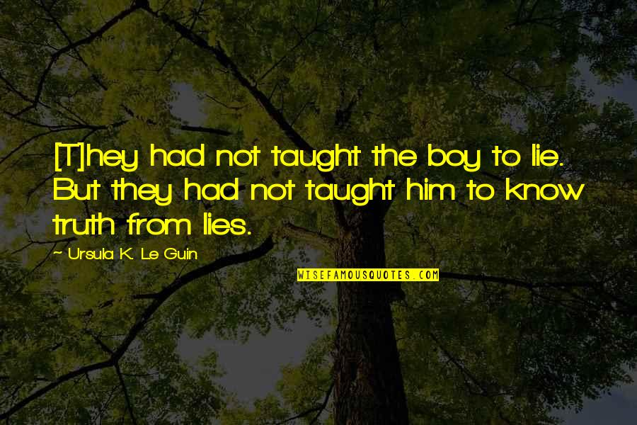 A Boy Lying To You Quotes By Ursula K. Le Guin: [T]hey had not taught the boy to lie.