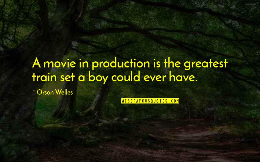 A Boy Movie Quotes By Orson Welles: A movie in production is the greatest train
