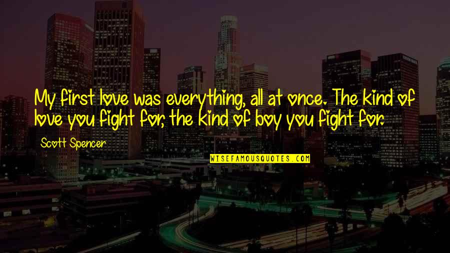 A Boy Movie Quotes By Scott Spencer: My first love was everything, all at once.