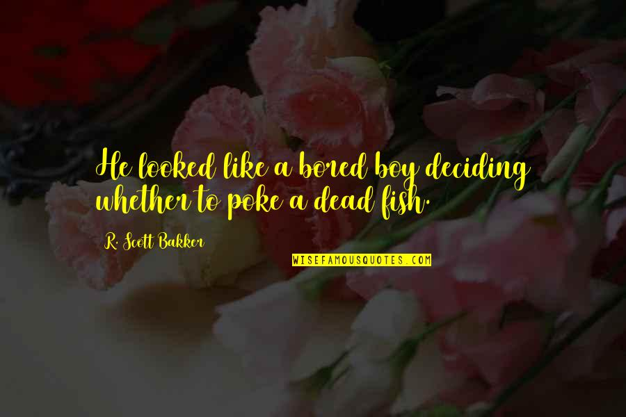 A Boy U Like Quotes By R. Scott Bakker: He looked like a bored boy deciding whether
