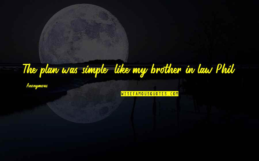 A Brother In Law Quotes By Anonymous: The plan was simple, like my brother-in-law Phil.